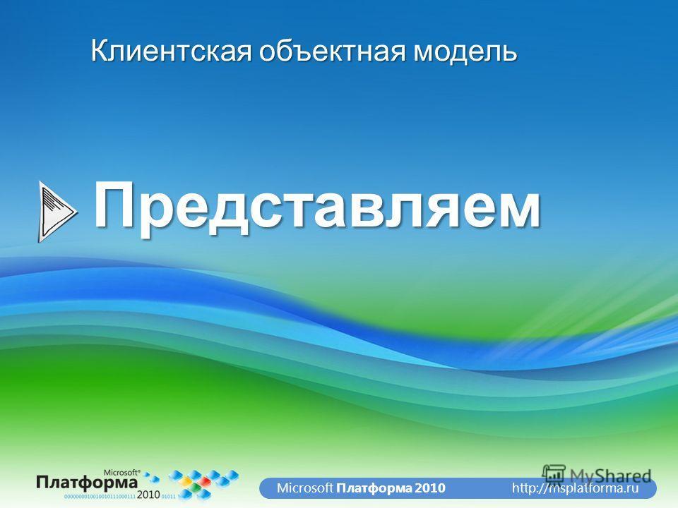 http://msplatforma.ruMicrosoft Платформа 2010Представляем Клиентская объектная модель