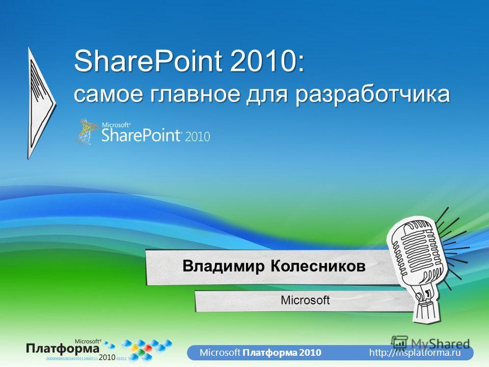 http://msplatforma.ruMicrosoft Платформа 2010 SharePoint 2010: самое главное для разработчика Microsoft Владимир Колесников
