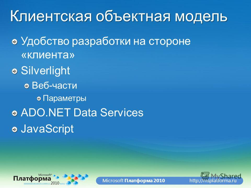 http://msplatforma.ruMicrosoft Платформа 2010 Удобство разработки на стороне «клиента» Silverlight Веб-части Параметры ADO.NET Data Services JavaScript Клиентская объектная модель