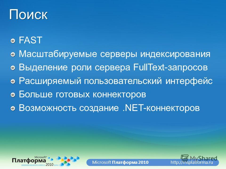 http://msplatforma.ruMicrosoft Платформа 2010Поиск FAST Масштабируемые серверы индексирования Выделение роли сервера FullText-запросов Расширяемый пользовательский интерфейс Больше готовых коннекторов Возможность создание.NET-коннекторов