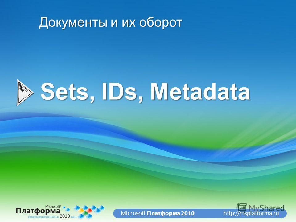 http://msplatforma.ruMicrosoft Платформа 2010 Sets, IDs, Metadata Документы и их оборот