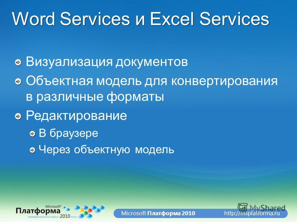 http://msplatforma.ruMicrosoft Платформа 2010 Word Services и Excel Services Визуализация документов Объектная модель для конвертирования в различные форматы Редактирование В браузере Через объектную модель
