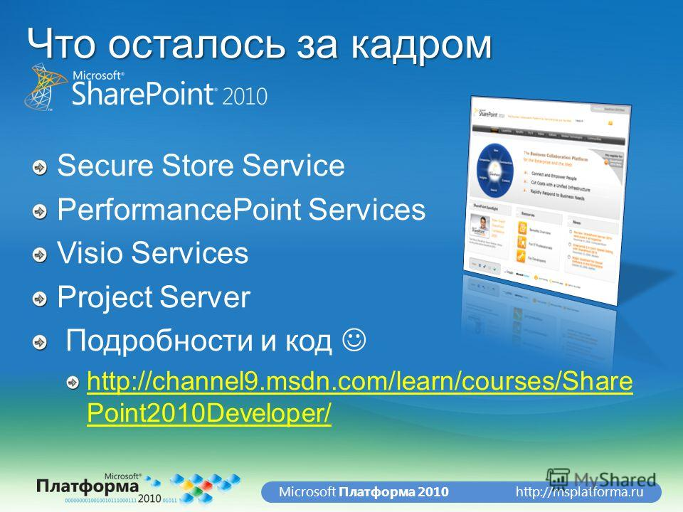 http://msplatforma.ruMicrosoft Платформа 2010 Что осталось за кадром Secure Store Service PerformancePoint Services Visio Services Project Server Подробности и код http://channel9.msdn.com/learn/courses/Share Point2010Developer/