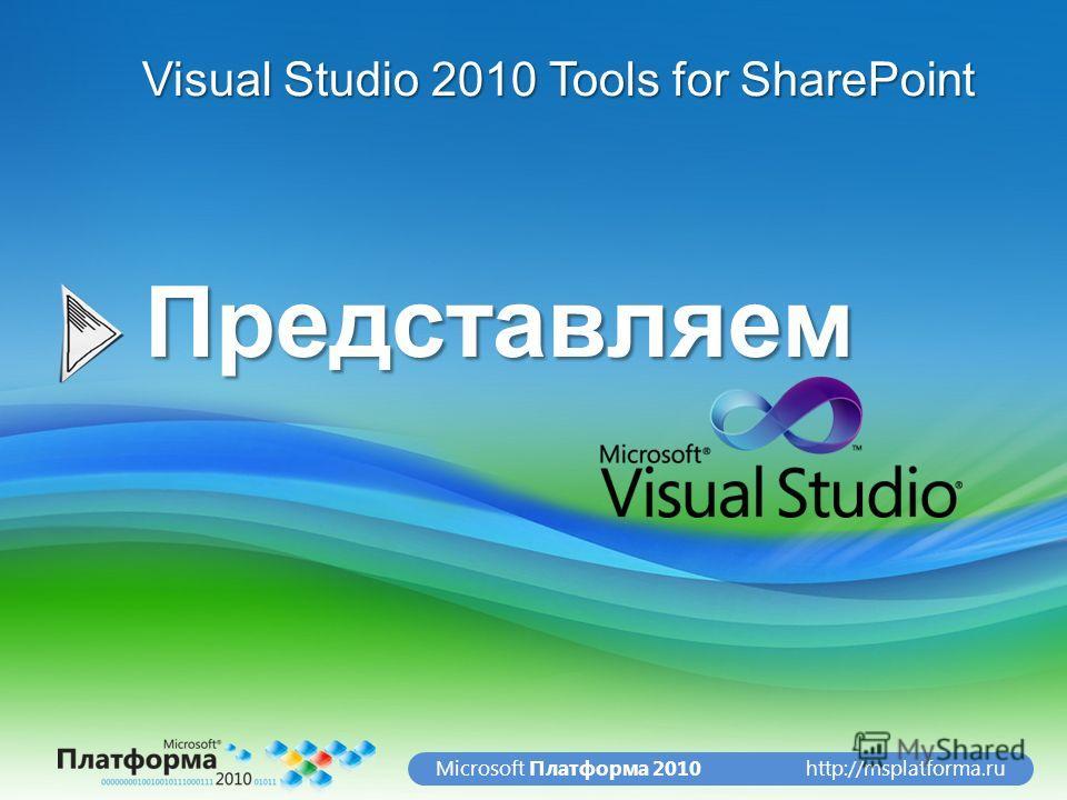 http://msplatforma.ruMicrosoft Платформа 2010Представляем Visual Studio 2010 Tools for SharePoint