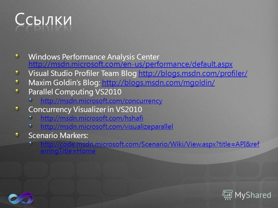 Windows Performance Analysis Center http://msdn.microsoft.com/en-us/performance/default.aspx http://msdn.microsoft.com/en-us/performance/default.aspx Visual Studio Profiler Team Blog http://blogs.msdn.com/profiler/http://blogs.msdn.com/profiler/ Maxi