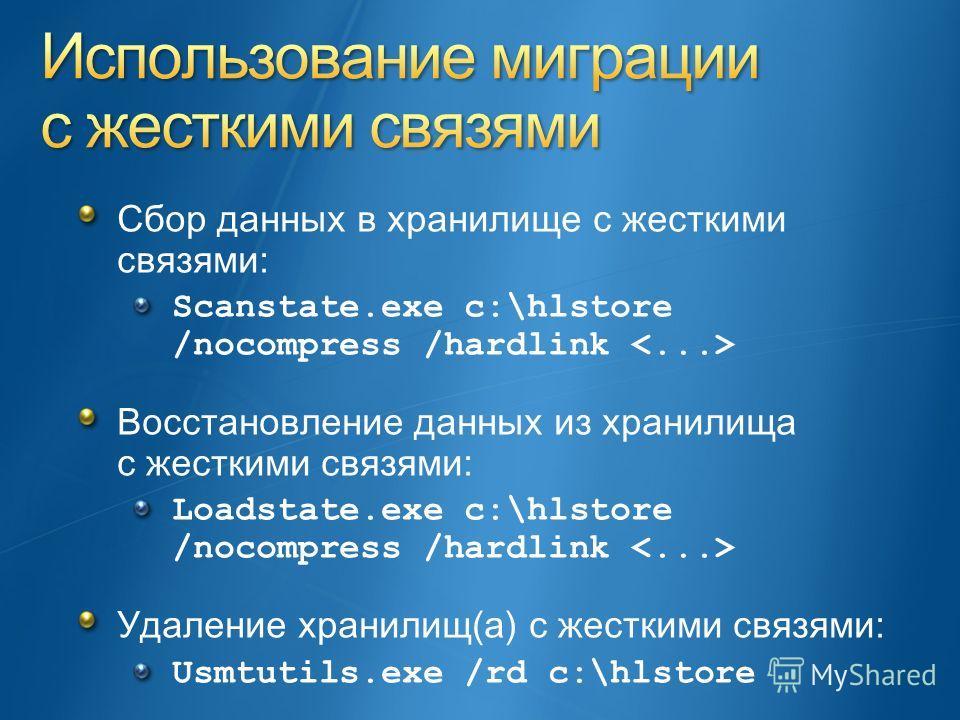 Сбор данных в хранилище с жесткими связями: Scanstate.exe c:\hlstore /nocompress /hardlink Восстановление данных из хранилища с жесткими связями: Loadstate.exe c:\hlstore /nocompress /hardlink Удаление хранилищ(а) с жесткими связями: Usmtutils.exe /r