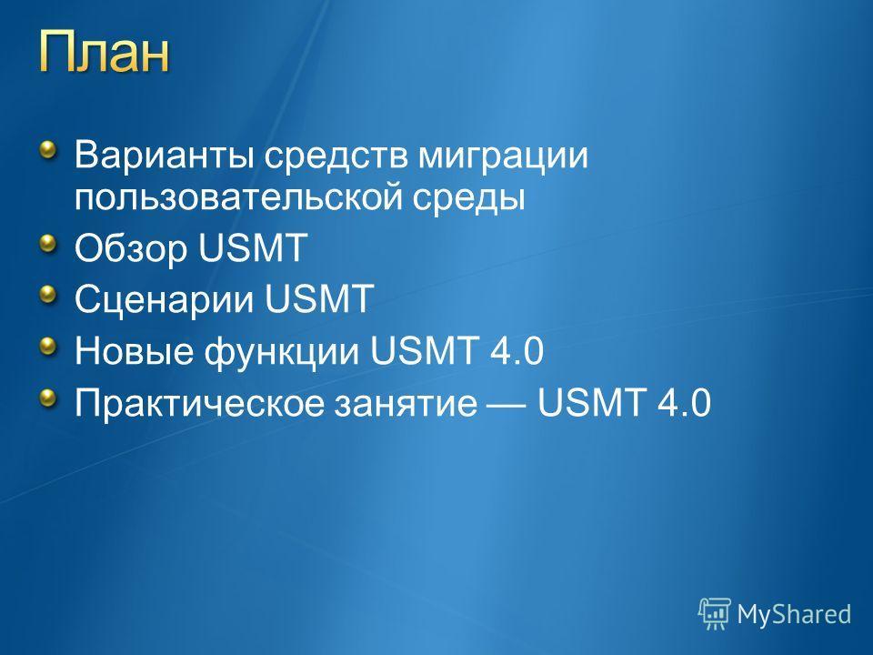 Варианты средств миграции пользовательской среды Обзор USMT Сценарии USMT Новые функции USMT 4.0 Практическое занятие USMT 4.0