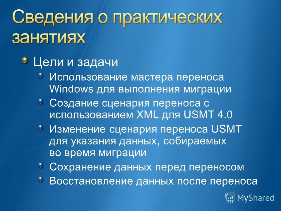 Цели и задачи Использование мастера переноса Windows для выполнения миграции Создание сценария переноса с использованием XML для USMT 4.0 Изменение сценария переноса USMT для указания данных, собираемых во время миграции Сохранение данных перед перен