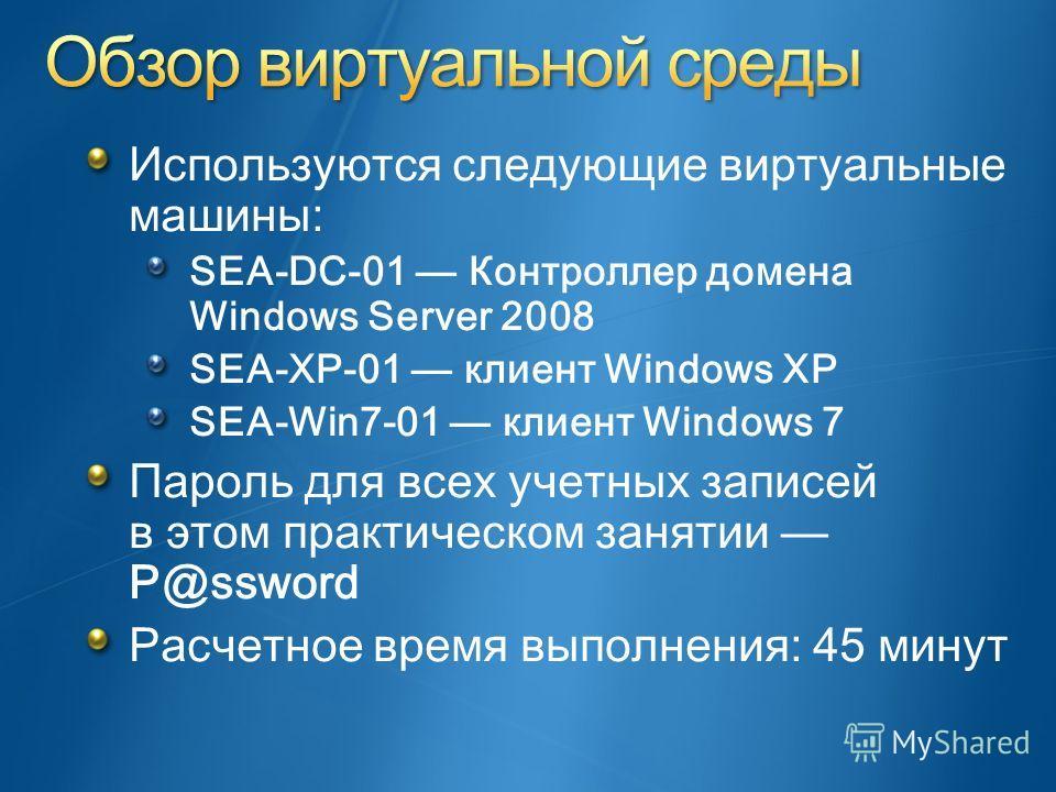 Используются следующие виртуальные машины: SEA-DC-01 Контроллер домена Windows Server 2008 SEA-XP-01 клиент Windows XP SEA-Win7-01 клиент Windows 7 Пароль для всех учетных записей в этом практическом занятии P@ssword Расчетное время выполнения: 45 ми