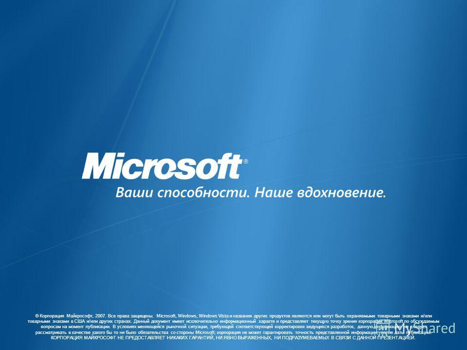 © Корпорация Майкрософт, 2007. Все права защищены. Microsoft, Windows, Windows Vista и названия других продуктов являются или могут быть охраняемыми товарными знаками и/или товарными знаками в США и/или других странах. Данный документ имеет исключите