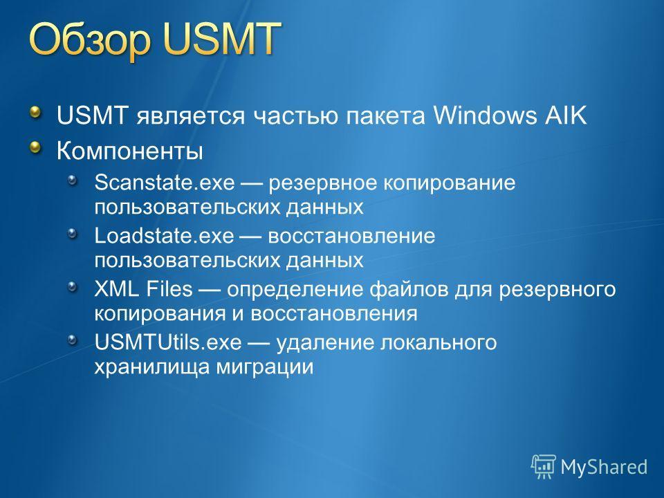 USMT является частью пакета Windows AIK Компоненты Scanstate.exe резервное копирование пользовательских данных Loadstate.exe восстановление пользовательских данных XML Files определение файлов для резервного копирования и восстановления USMTUtils.exe