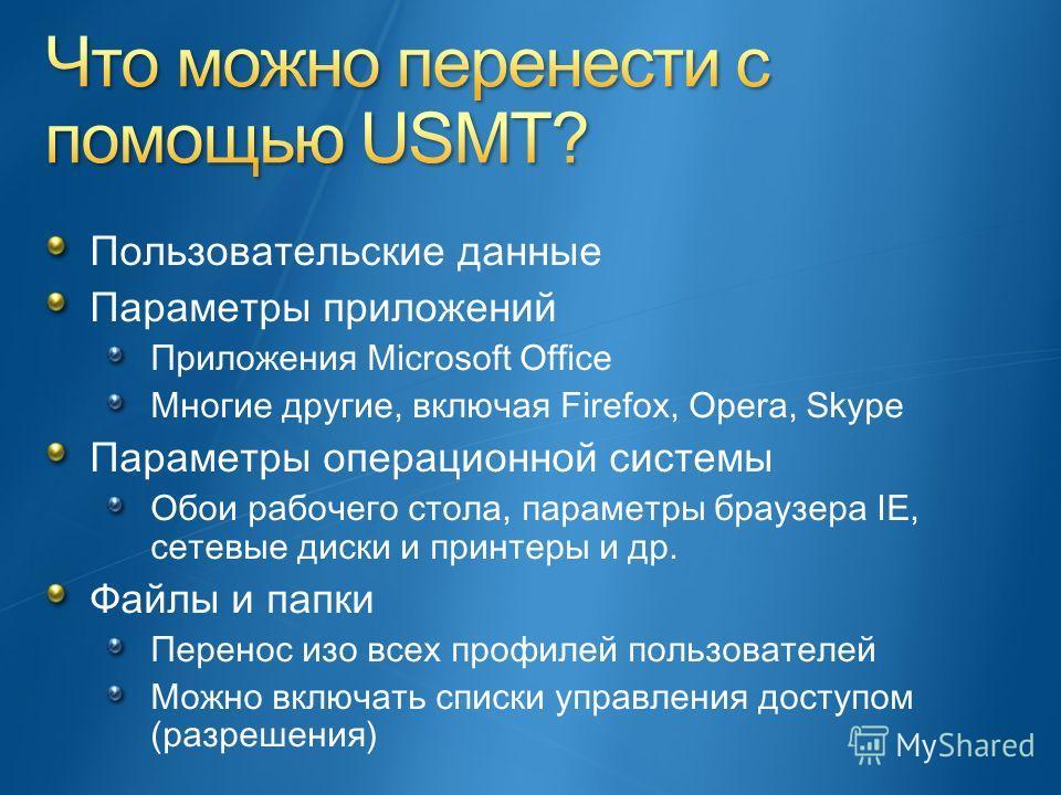 Пользовательские данные Параметры приложений Приложения Microsoft Office Многие другие, включая Firefox, Opera, Skype Параметры операционной системы Обои рабочего стола, параметры браузера IE, сетевые диски и принтеры и др. Файлы и папки Перенос изо