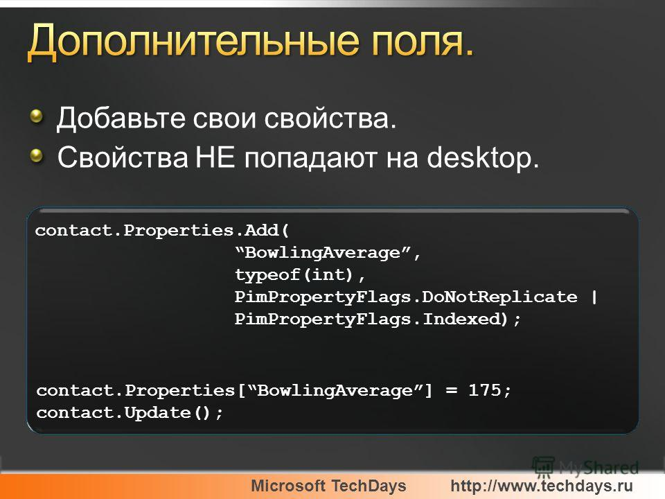 Microsoft TechDayshttp://www.techdays.ru contact.Properties.Add( BowlingAverage, typeof(int), PimPropertyFlags.DoNotReplicate | PimPropertyFlags.Indexed); contact.Properties[BowlingAverage] = 175; contact.Update(); Добавьте свои свойства. Свойства НЕ