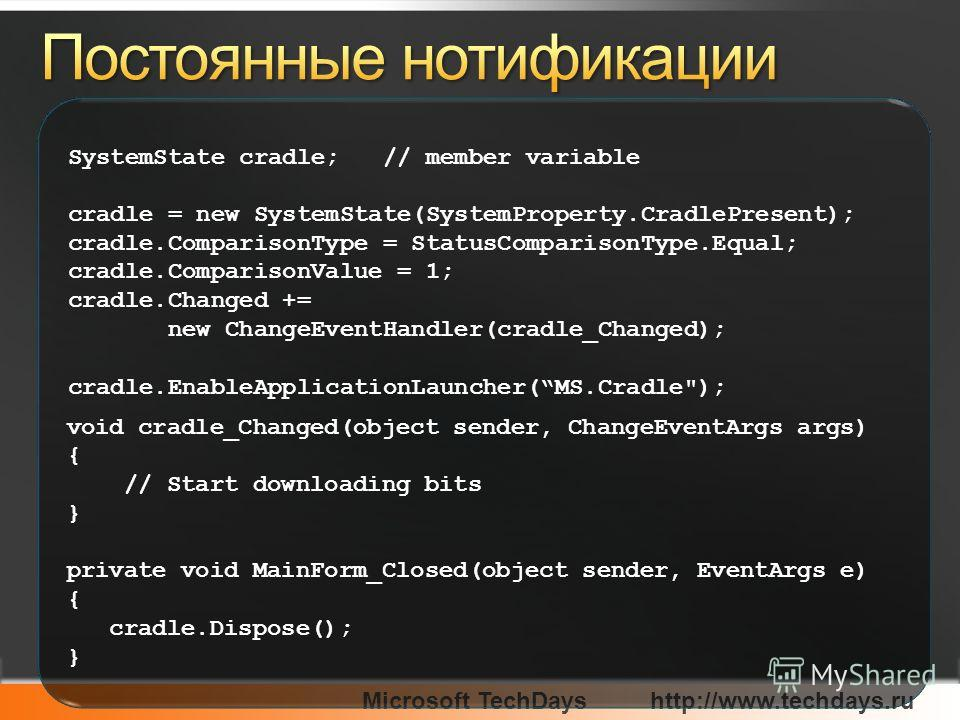 Microsoft TechDayshttp://www.techdays.ru SystemState cradle; // member variable cradle = new SystemState(SystemProperty.CradlePresent); cradle.ComparisonType = StatusComparisonType.Equal; cradle.ComparisonValue = 1; cradle.Changed += new ChangeEventH