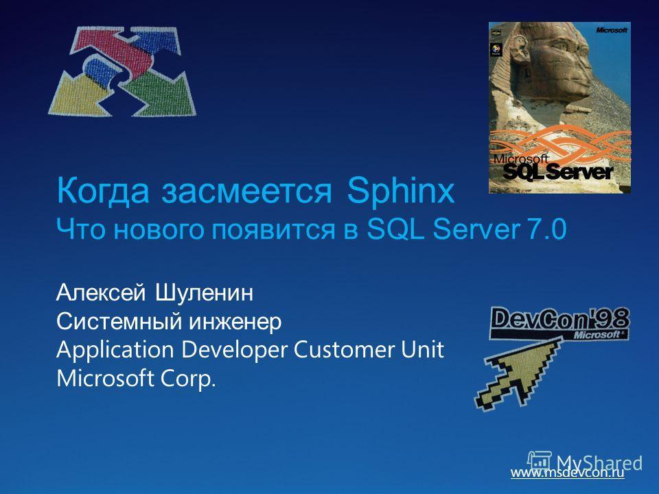 www.msdevcon.ru Когда засмеется Sphinx Что нового появится в SQL Server 7.0 Алексей Шуленин Системный инженер Application Developer Customer Unit Microsoft Corp.