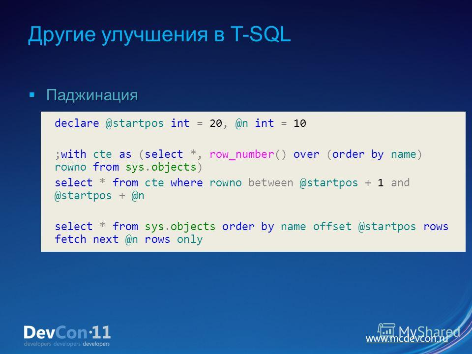 www.mcdevcon.ru Другие улучшения в T-SQL Паджинация Паджинация declare @startpos int = 20, @n int = 10 ;with cte as (select *, row_number() over (order by name) rowno from sys.objects) select * from cte where rowno between @startpos + 1 and @startpos