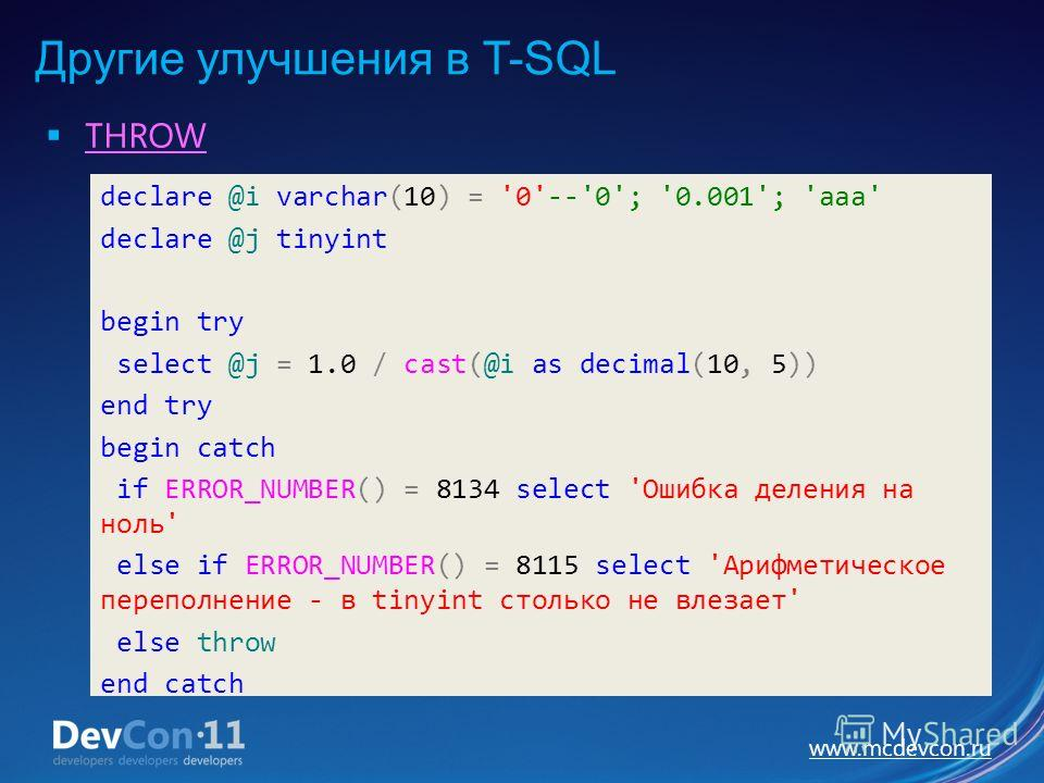 www.mcdevcon.ru Другие улучшения в T-SQL THROW declare @i varchar(10) = '0'--'0'; '0.001'; 'aaa' declare @j tinyint begin try select @j = 1.0 / cast(@i as decimal(10, 5)) end try begin catch if ERROR_NUMBER() = 8134 select 'Ошибка деления на ноль' el