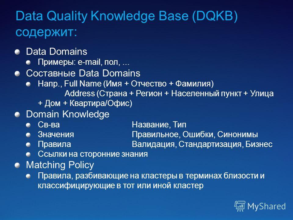 Data Quality Knowledge Base (DQKB) содержит: Data Domains Примеры: e-mail, пол,... Составные Data Domains Напр., Full Name (Имя + Отчество + Фамилия) Address (Страна + Регион + Населенный пункт + Улица + Дом + Квартира/Офис) Domain Knowledge Св-ваНаз