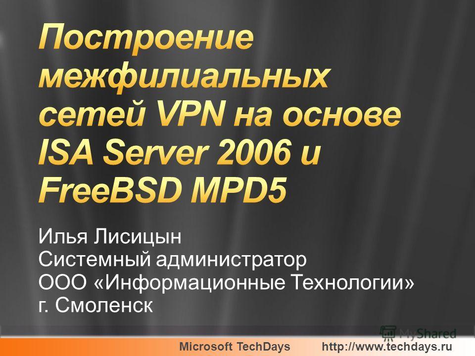 Microsoft TechDayshttp://www.techdays.ru Илья Лисицын Системный администратор ООО «Информационные Технологии» г. Смоленск