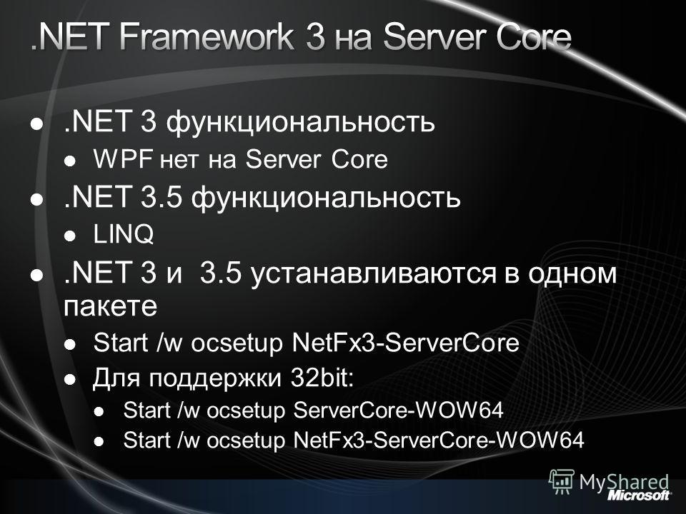 .NET 3 функциональность WPF нет на Server Core.NET 3.5 функциональность LINQ.NET 3 и 3.5 устанавливаются в одном пакете Start /w ocsetup NetFx3-ServerCore Для поддержки 32bit: Start /w ocsetup ServerCore-WOW64 Start /w ocsetup NetFx3-ServerCore-WOW64