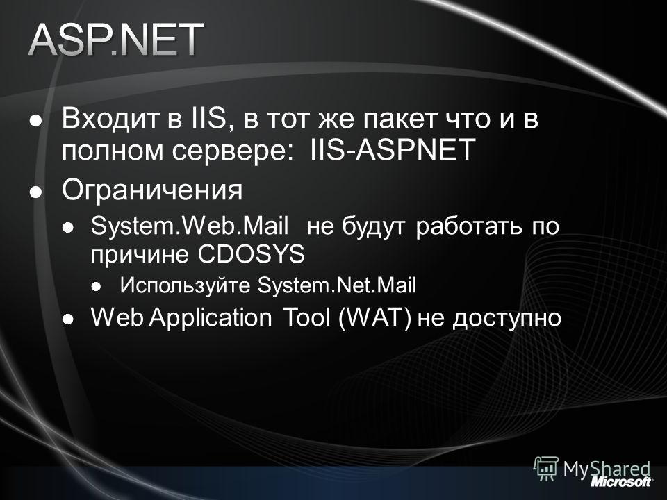 Входит в IIS, в тот же пакет что и в полном сервере: IIS-ASPNET Ограничения System.Web.Mail не будут работать по причине CDOSYS Используйте System.Net.Mail Web Application Tool (WAT) не доступно