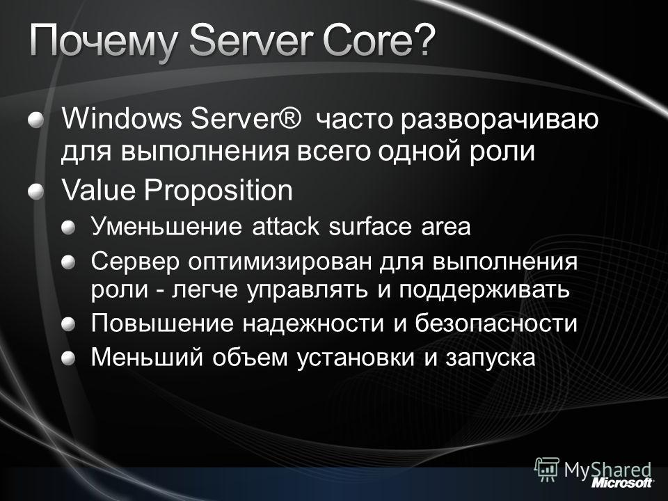 Windows Server® часто разворачиваю для выполнения всего одной роли Value Proposition Уменьшение attack surface area Сервер оптимизирован для выполнения роли - легче управлять и поддерживать Повышение надежности и безопасности Меньший объем установки