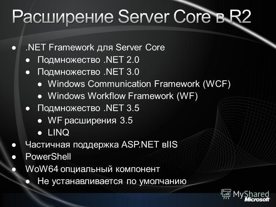 .NET Framework для Server Core Подмножество.NET 2.0 Подмножество.NET 3.0 Windows Communication Framework (WCF) Windows Workflow Framework (WF) Подмножество.NET 3.5 WF расширения 3.5 LINQ Частичная поддержка ASP.NET вIIS PowerShell WoW64 опциальный ко