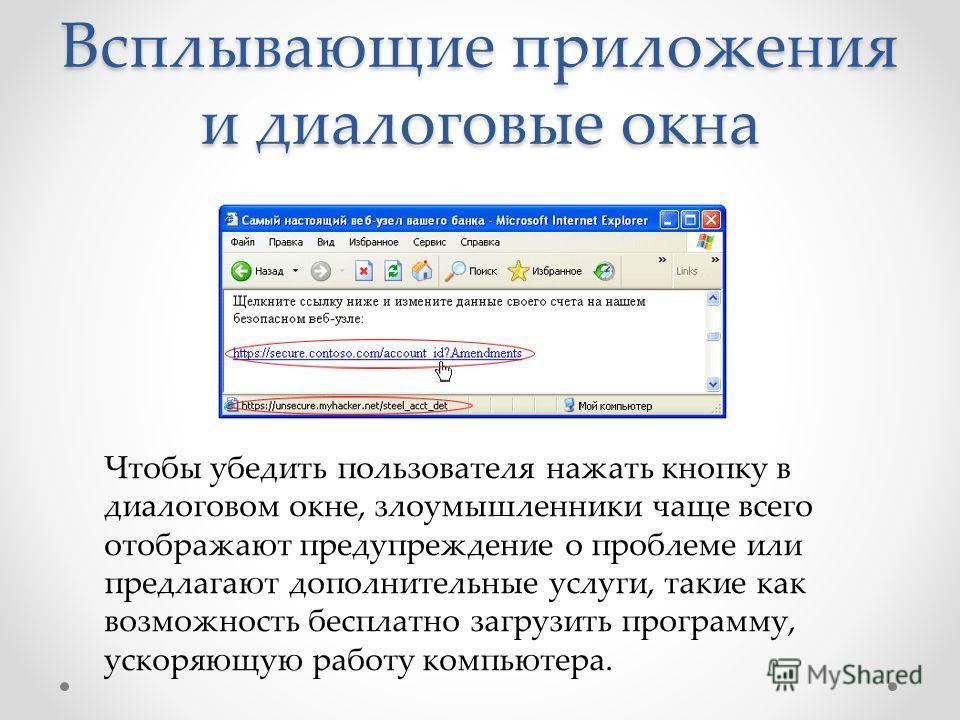 Всплывающие приложения и диалоговые окна Чтобы убедить пользователя нажать кнопку в диалоговом окне, злоумышленники чаще всего отображают предупреждение о проблеме или предлагают дополнительные услуги, такие как возможность бесплатно загрузить програ