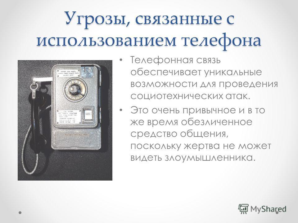 Угрозы, связанные с использованием телефона Телефонная связь обеспечивает уникальные возможности для проведения социотехнических атак. Это очень привычное и в то же время обезличенное средство общения, поскольку жертва не может видеть злоумышленника.