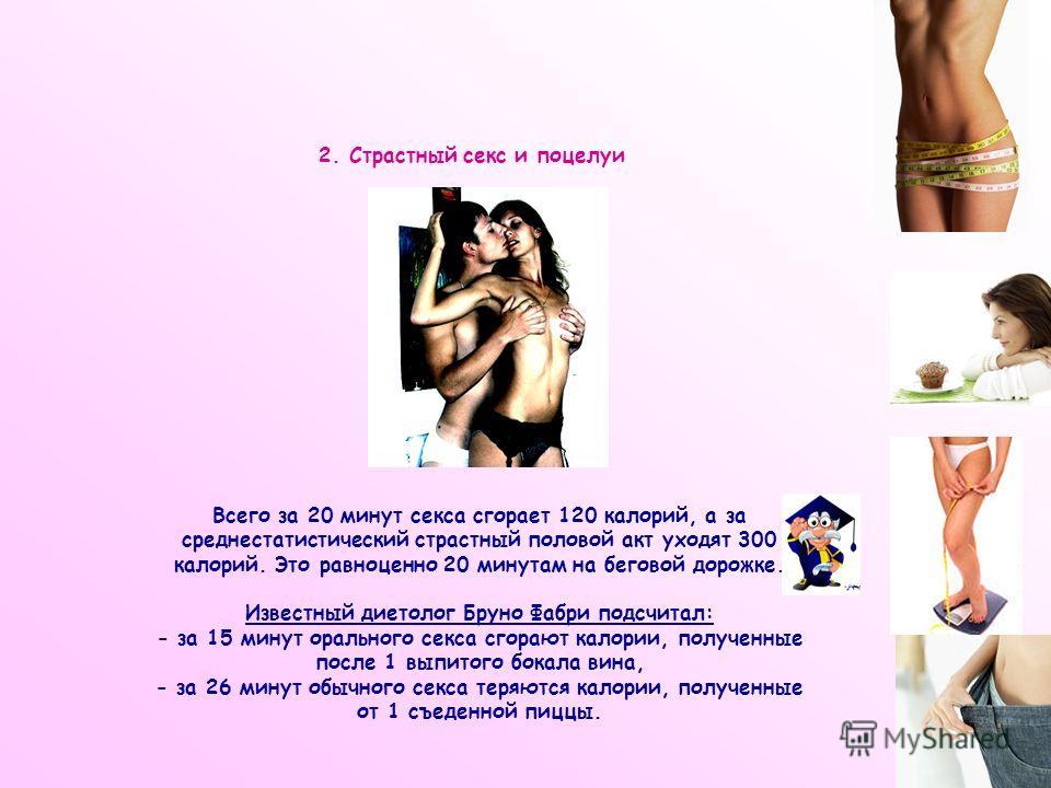 2. Страстный секс и поцелуи Всего за 20 минут секса сгорает 120 калорий, а за среднестатистический страстный половой акт уходят 300 калорий. Это равноценно 20 минутам на беговой дорожке. Известный диетолог Бруно Фабри подсчитал: - за 15 минут орально