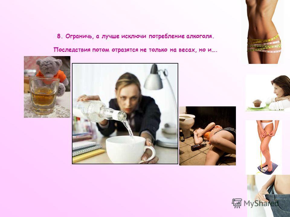 8. Ограничь, а лучше исключи потребление алкоголя. Последствия потом отразятся не только на весах, но и….