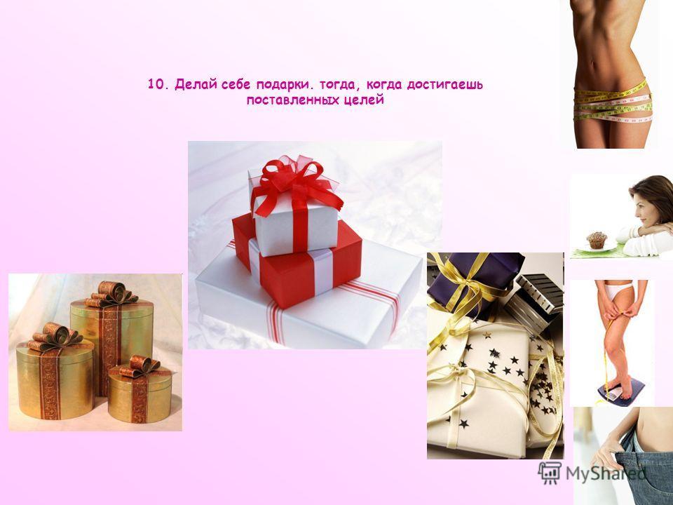 10. Делай себе подарки. тогда, когда достигаешь поставленных целей