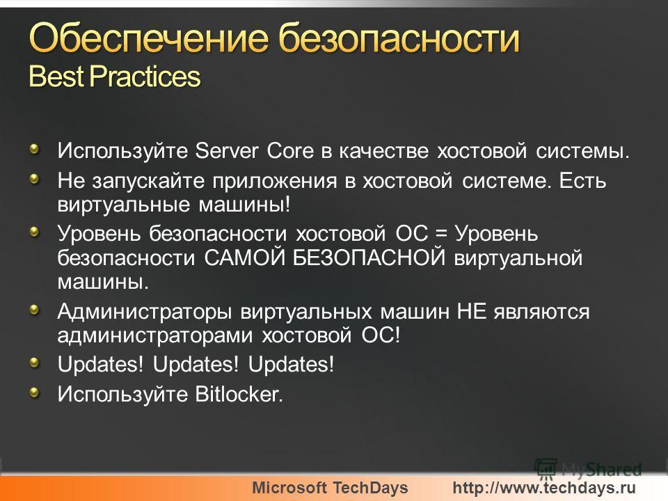 Microsoft TechDayshttp://www.techdays.ru Используйте Server Core в качестве хостовой системы. Не запускайте приложения в хостовой системе. Есть виртуальные машины! Уровень безопасности хостовой ОС = Уровень безопасности САМОЙ БЕЗОПАСНОЙ виртуальной м