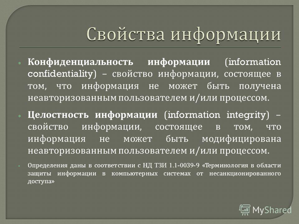 Конфиденциальность информации (information confidentiality) – свойство информации, состоящее в том, что информация не может быть получена неавторизованным пользователем и / или процессом. Целостность информации (information integrity) – свойство инфо