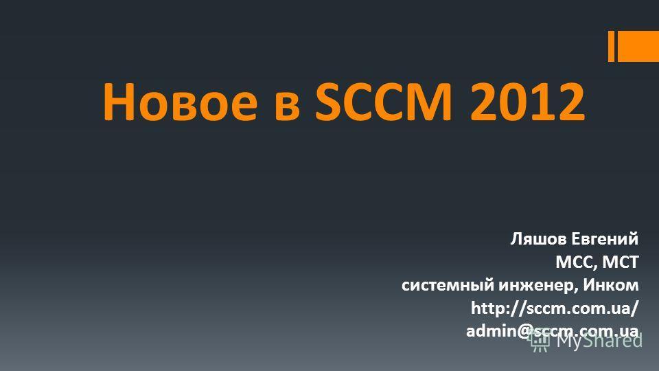 Новое в SCCM 2012 Ляшов Евгений MCC, MCT системный инженер, Инком http://sccm.com.ua/ admin@sccm.com.ua