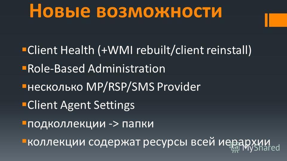 Новые возможности Client Health (+WMI rebuilt/client reinstall) Role-Based Administration несколько MP/RSP/SMS Provider Client Agent Settings подколлекции -> папки коллекции содержат ресурсы всей иерархии