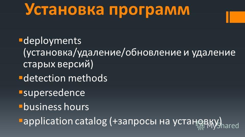 Установка программ deployments (установка/удаление/обновление и удаление старых версий) detection methods supersedence business hours application catalog (+запросы на установку)