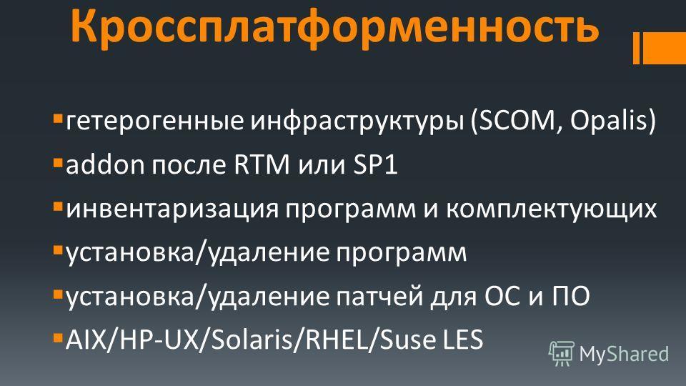Кроссплатформенность гетерогенные инфраструктуры (SCOM, Opalis) addon после RTM или SP1 инвентаризация программ и комплектующих установка/удаление программ установка/удаление патчей для ОС и ПО AIX/HP-UX/Solaris/RHEL/Suse LES