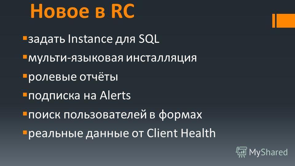 Новое в RC задать Instance для SQL мульти-языковая инсталляция ролевые отчёты подписка на Alerts поиск пользователей в формах реальные данные от Client Health