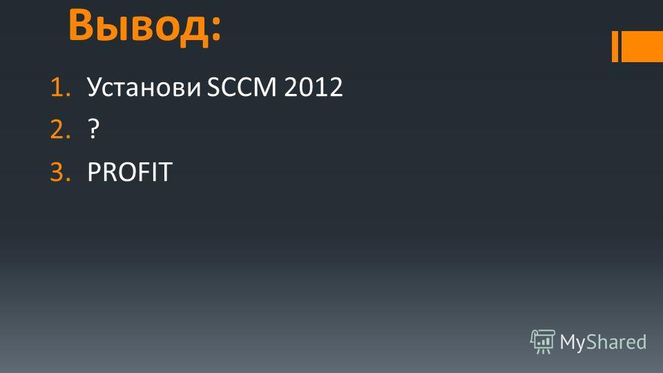 Вывод: 1.Установи SCCM 2012 2.? 3.PROFIT