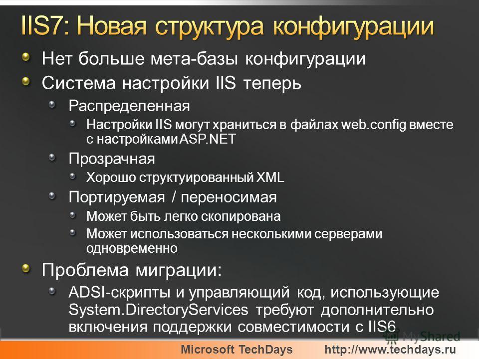 Microsoft TechDayshttp://www.techdays.ru Нет больше мета-базы конфигурации Система настройки IIS теперь Распределенная Настройки IIS могут храниться в файлах web.config вместе с настройками ASP.NET Прозрачная Хорошо структуированный XML Портируемая /