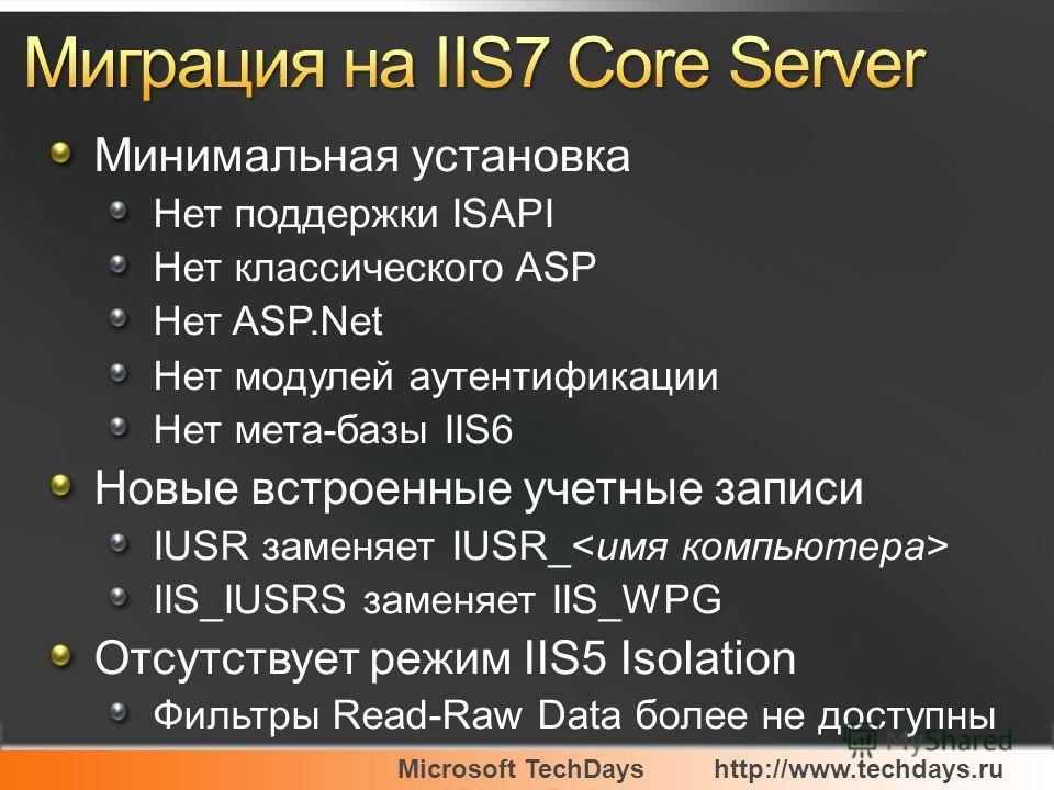 Microsoft TechDayshttp://www.techdays.ru Минимальная установка Нет поддержки ISAPI Нет классического ASP Нет ASP.Net Нет модулей аутентификации Нет мета-базы IIS6 Новые встроенные учетные записи IUSR заменяет IUSR_ IIS_IUSRS заменяет IIS_WPG Отсутств