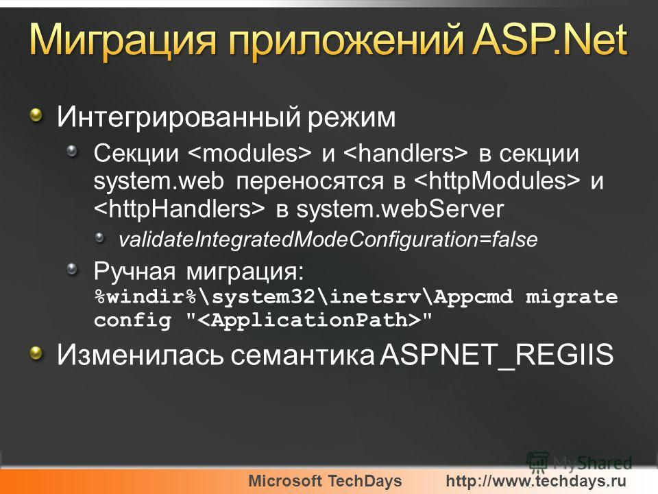 Microsoft TechDayshttp://www.techdays.ru Интегрированный режим Секции и в секции system.web переносятся в и в system.webServer validateIntegratedModeConfiguration=false Ручная миграция: %windir%\system32\inetsrv\Appcmd migrate config