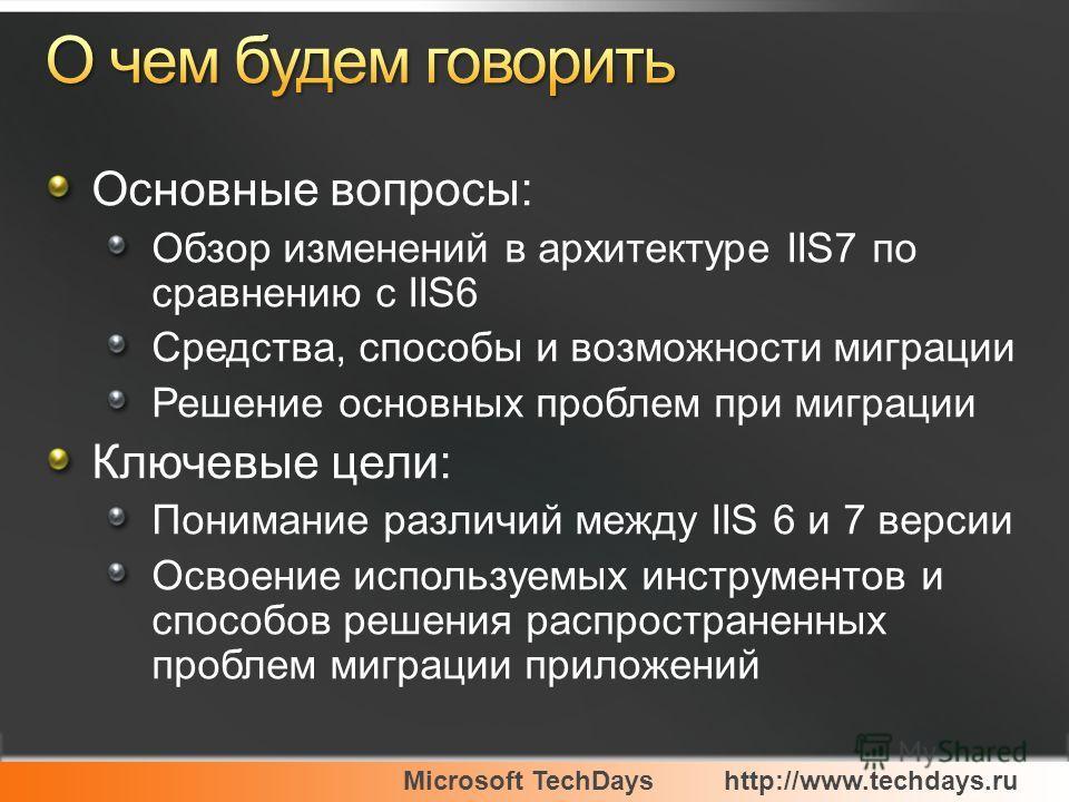 Microsoft TechDayshttp://www.techdays.ru Основные вопросы: Обзор изменений в архитектуре IIS7 по сравнению с IIS6 Средства, способы и возможности миграции Решение основных проблем при миграции Ключевые цели: Понимание различий между IIS 6 и 7 версии