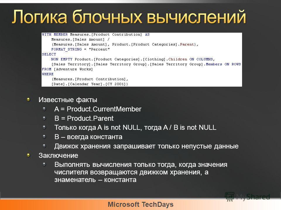 Microsoft TechDays Известные факты A = Product.CurrentMember B = Product.Parent Только когда A is not NULL, тогда A / B is not NULL B – всегда константа Движок хранения запрашивает только непустые данные Заключение Выполнять вычисления только тогда,