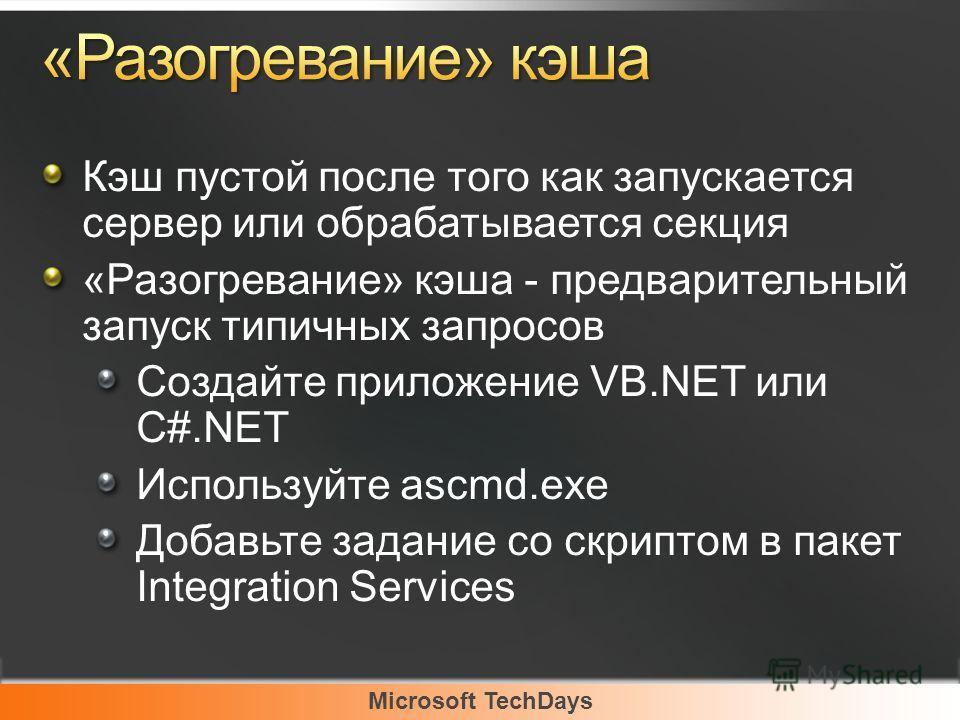 Microsoft TechDays Кэш пустой после того как запускается сервер или обрабатывается секция «Разогревание» кэша - предварительный запуск типичных запросов Создайте приложение VB.NET или C#.NET Используйте ascmd.exe Добавьте задание со скриптом в пакет