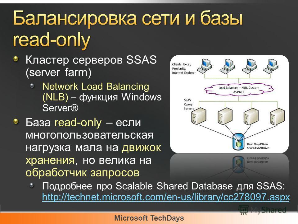 Microsoft TechDays Кластер серверов SSAS (server farm) Network Load Balancing (NLB) – функция Windows Server® База read-only – если многопользовательская нагрузка мала на движок хранения, но велика на обработчик запросов Подробнее про Scalable Shared