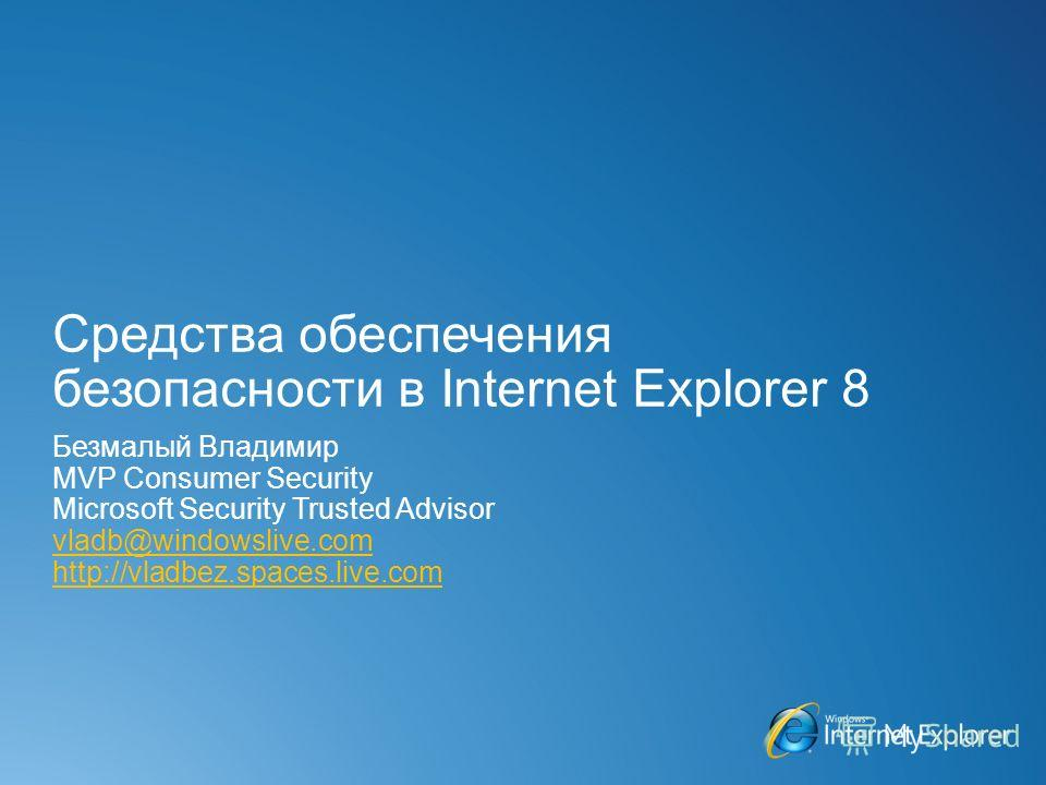 Средства обеспечения безопасности в Internet Explorer 8 Безмалый Владимир MVP Consumer Security Microsoft Security Trusted Advisor vladb@windowslive.com http://vladbez.spaces.live.com