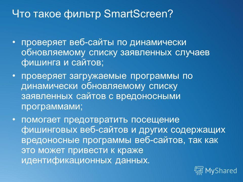 Что такое фильтр SmartScreen? проверяет веб-сайты по динамически обновляемому списку заявленных случаев фишинга и сайтов; проверяет загружаемые программы по динамически обновляемому списку заявленных сайтов с вредоносными программами; помогает предот