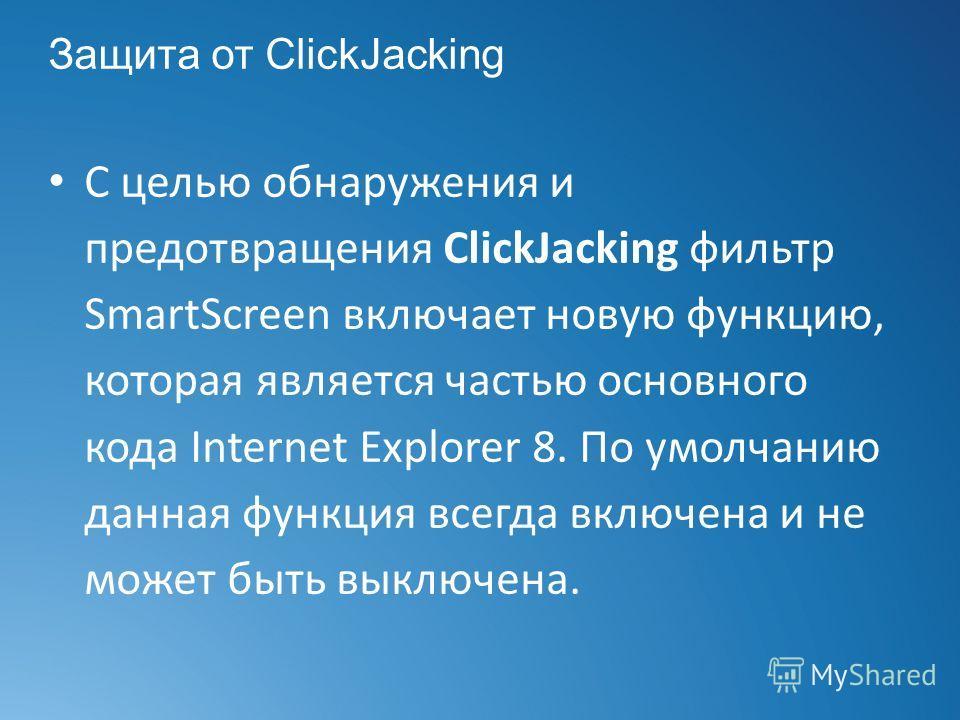Защита от ClickJacking С целью обнаружения и предотвращения ClickJacking фильтр SmartScreen включает новую функцию, которая является частью основного кода Internet Explorer 8. По умолчанию данная функция всегда включена и не может быть выключена.